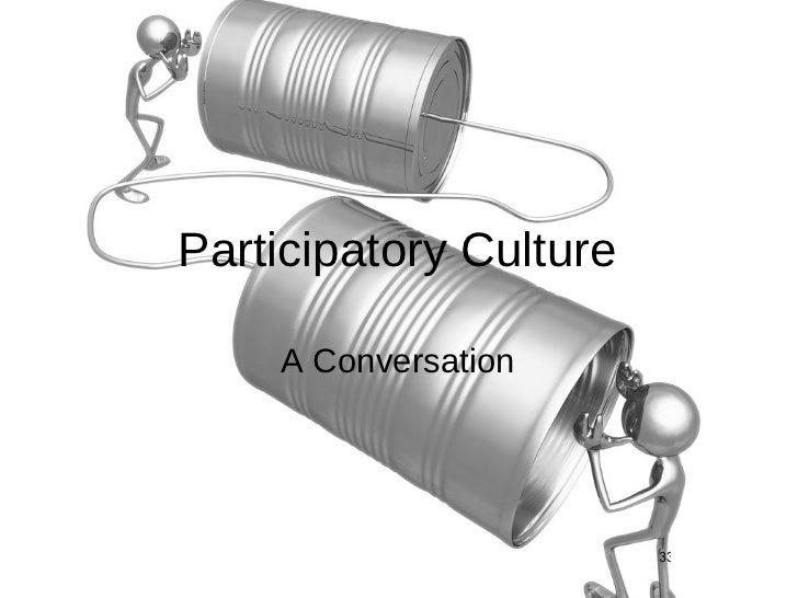 Participatory Culture <ul><li>A Conversation </li></ul>