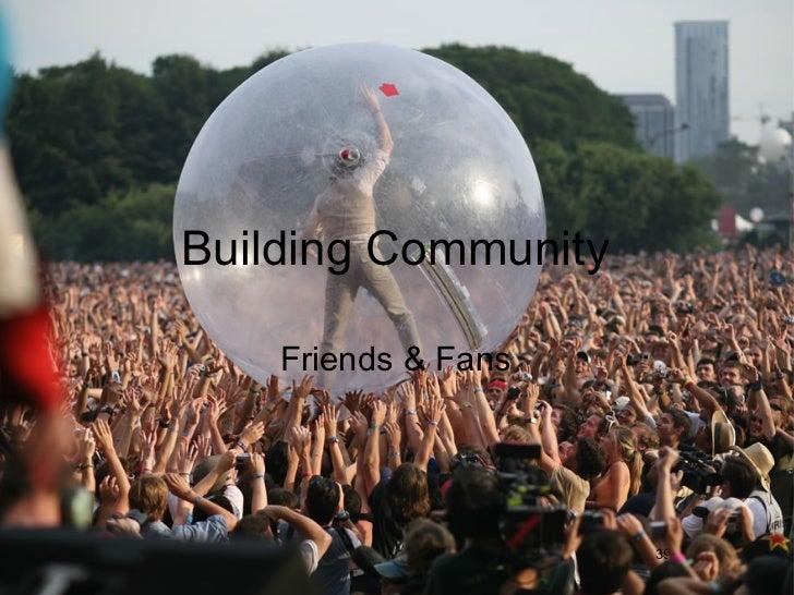 Building Community <ul><li>Friends & Fans </li></ul>