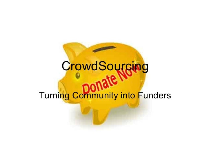 CrowdSourcing <ul><li>Turning Community into Funders </li></ul>