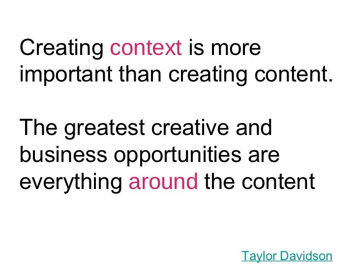 Creating  context  is more important than creating content. The greatest creative and business opportunities are everythin...