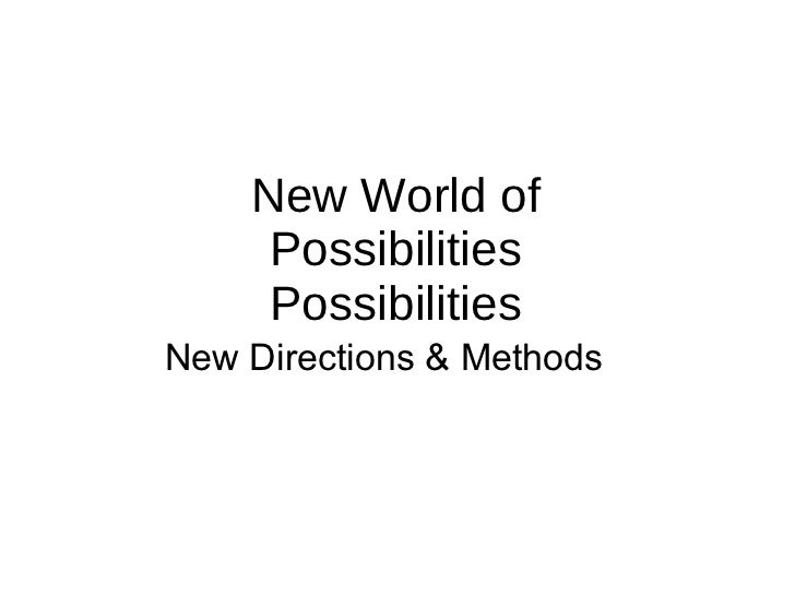 New World of Possibilities Possibilities New Directions & Methods