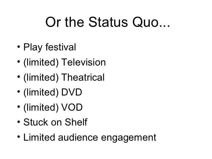 Or the Status Quo... <ul><li>Play festival </li></ul><ul><li>(limited) Television </li></ul><ul><li>(limited) Theatrical <...
