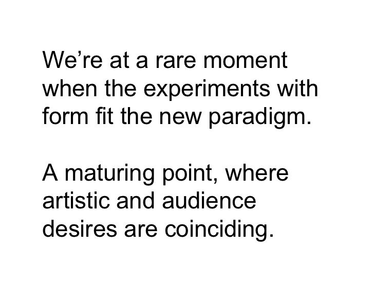 We're at a rare moment when the experiments with form fit the new paradigm. A maturing point, where artistic and audience ...
