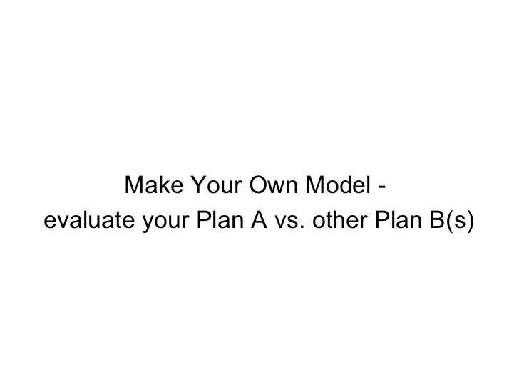 Make Your Own Model -  evaluate your Plan A vs. other Plan B(s)