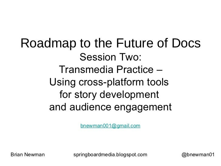 Roadmap to the Future of Docs Session Two: Transmedia Practice – Using cross-platform tools  for story development  and au...