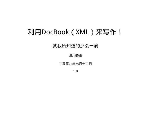利用DocBook(XML)来写作! 就我所知道的那么一滴 李 建盛 二零零九年七月十二日 1.0