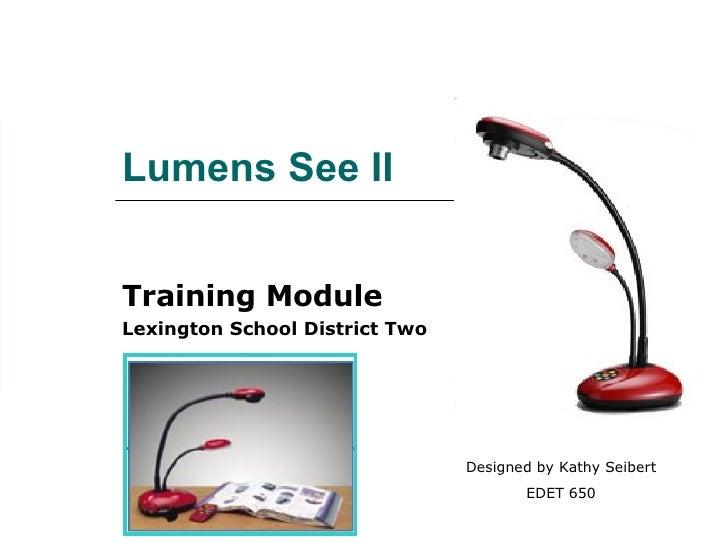 Lumens See II Training Module Lexington School District Two Designed by Kathy Seibert EDET 650