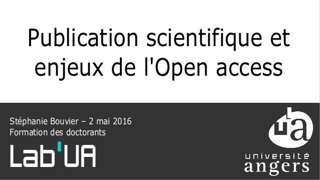 Publication scientifique et enjeux de l'Open access Stéphanie Bouvier – 2 mai 2016 Formation des doctorants Lab UA §