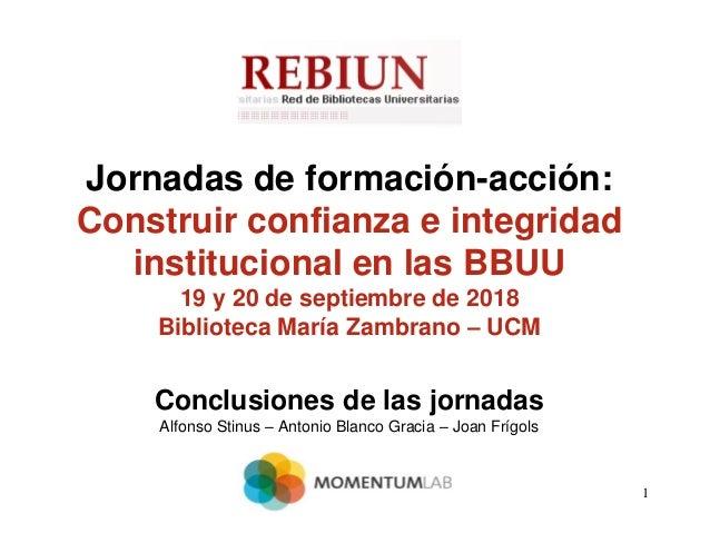 1 Jornadas de formación-acción: Construir confianza e integridad institucional en las BBUU 19 y 20 de septiembre de 2018 B...