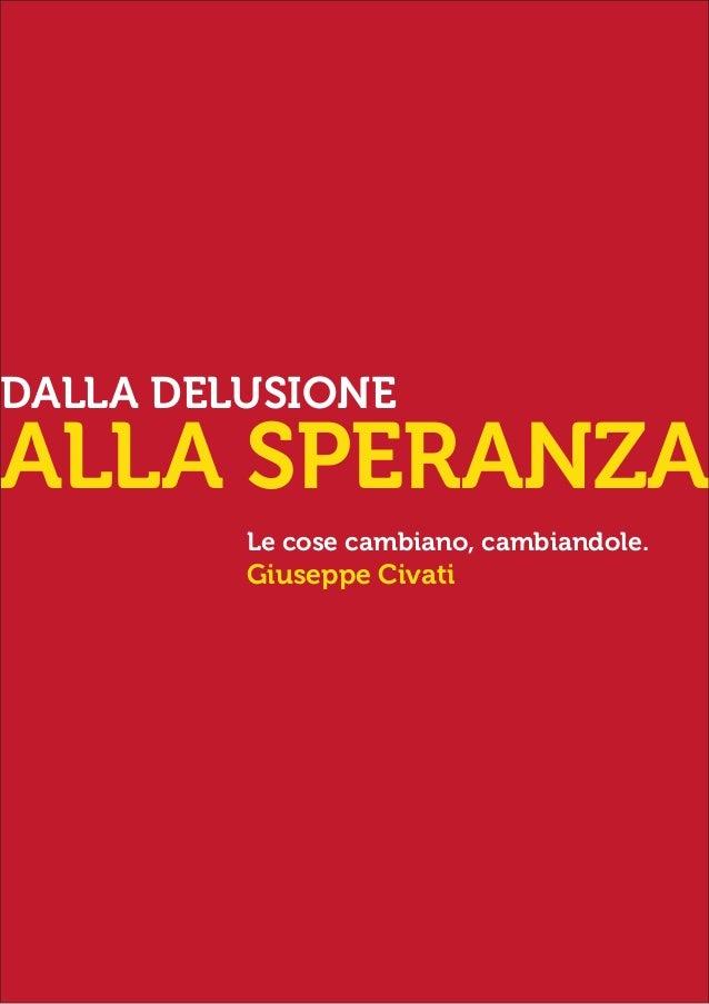 DALLA DELUSIONE  ALLA SPERANZA Le cose cambiano, cambiandole.  Giuseppe Civati