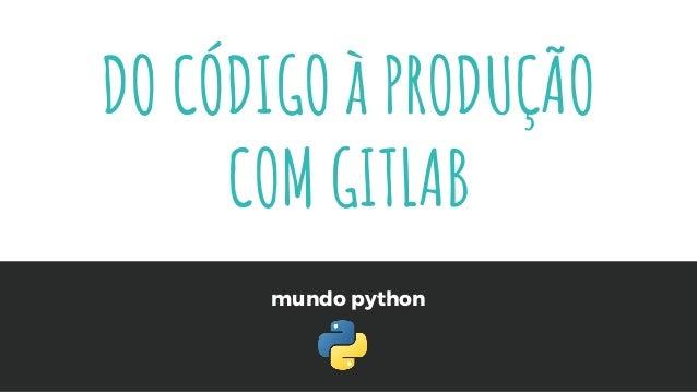mundo python DO CÓDIGO à PRODUÇÃO COM GITLAB