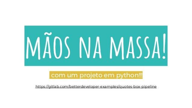 mãos na massa! com um projeto em python!!! https://gitlab.com/betterdeveloper-examples/quotes-box-pipeline