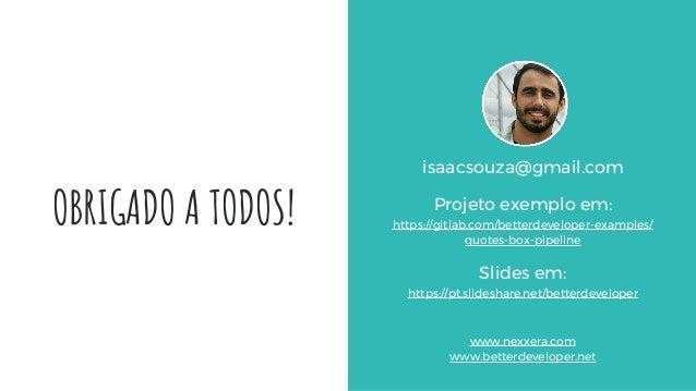 OBRIGADO A TODOS! isaacsouza@gmail.com Projeto exemplo em: https://gitlab.com/betterdeveloper-examples/ quotes-box-pipelin...