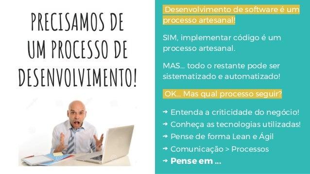 PRECISAMOS DE UM PROCESSO DE DESENVOLVIMENTO! Desenvolvimento de software é um processo artesanal! SIM, implementar código...