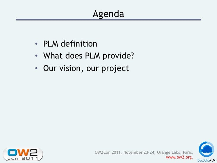 Agenda• PLM definition• What does PLM provide?• Our vision, our project               OW2Con 2011, November 23-24, Oran...