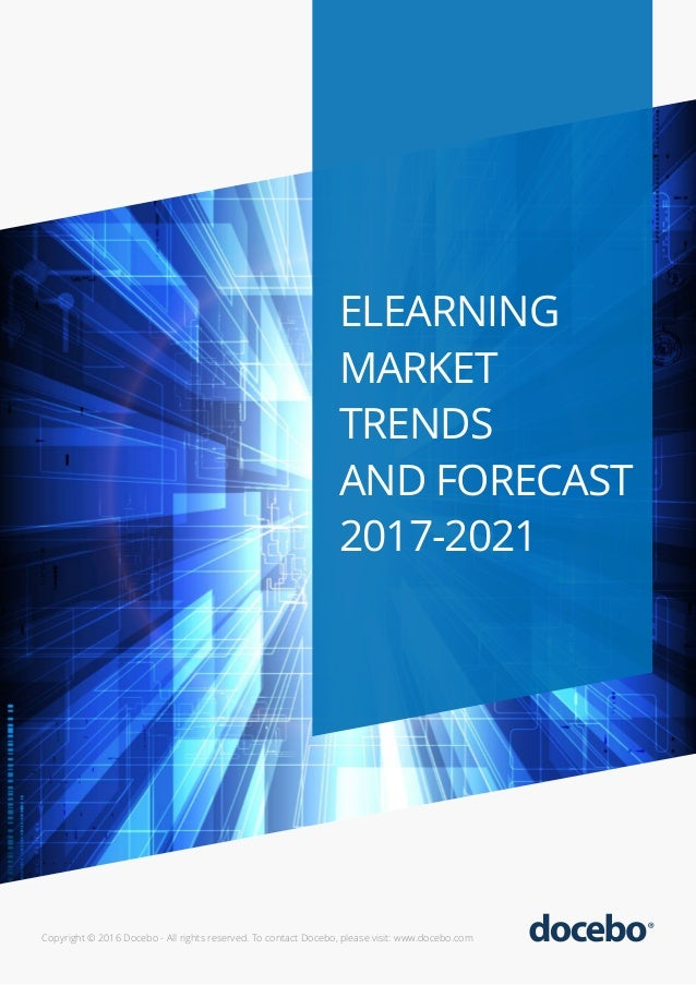 ELEARNING MARKET TRENDS AND FORECAST 2017-2021 Copyright © 2016 Docebo - All rights reserved. To contact Docebo, please vi...