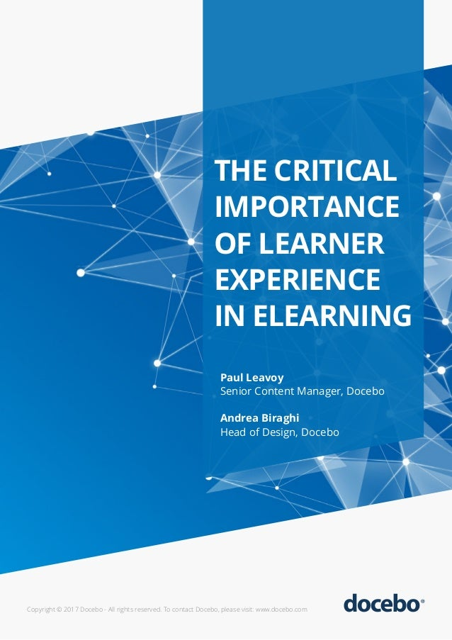 THE CRITICAL IMPORTANCE OF LEARNER EXPERIENCE IN ELEARNING Paul Leavoy Senior Content Manager, Docebo Andrea Biraghi Head ...