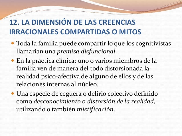 12. LA DIMENSIÓN DE LAS CREENCIAS IRRACIONALES COMPARTIDAS O MITOS  Toda la familia puede compartir lo que los cognitivis...