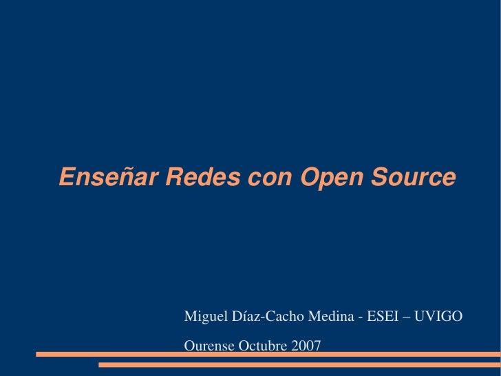 EnseñarRedesconOpenSource              MiguelDíazCachoMedinaESEI–UVIGO          OurenseOctubre2007