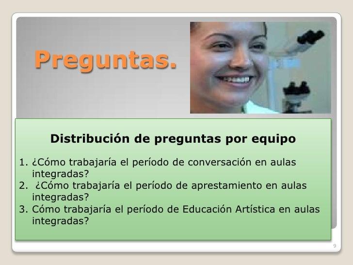 Preguntas.         Distribución de preguntas por equipo 1. ¿Cómo trabajaría el período de conversación en aulas    integra...