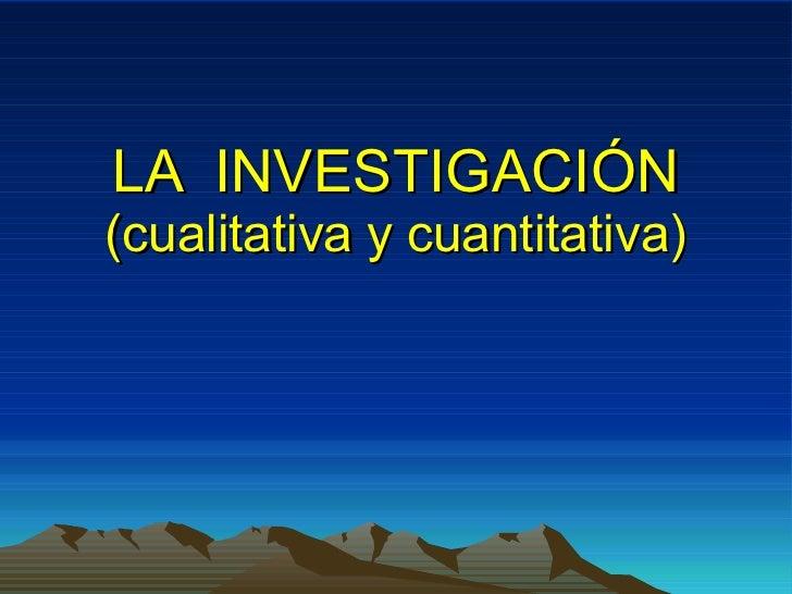LA  INVESTIGACIÓN (cualitativa y cuantitativa)