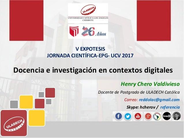 Docencia e investigación en contextos digitales Henry Chero Valdivieso Docente de Postgrado de ULADECH Católica Correo: re...