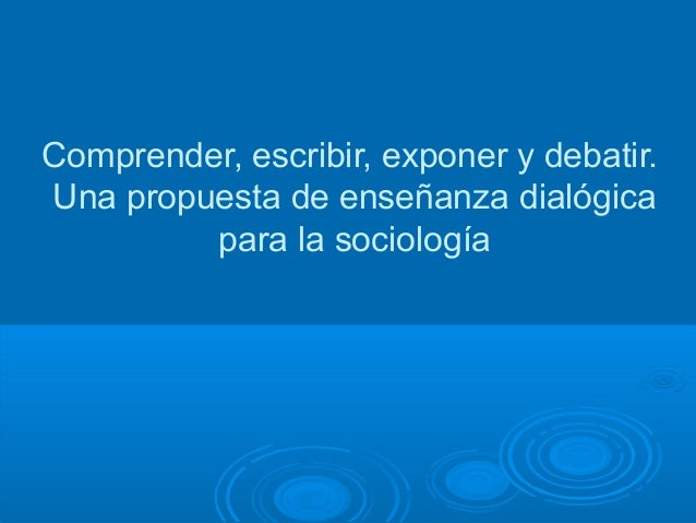 Comprender, escribir, exponer y debatir. Una propuesta de enseñanza dialógica para la sociología