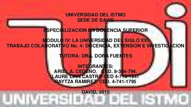 UNIVERSIDAD DEL ISTMO SEDE DE DAVID ESPECIALIZACION EN DOCENCIA SUPERIOR MODULO IV: LA UNIVERSIDAD DEL SIGLO XXI TRABAJO C...