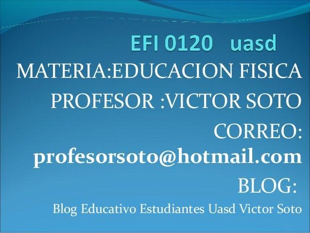 MATERIA:EDUCACION FISICA PROFESOR :VICTOR SOTO CORREO: profesorsoto@hotmail.com BLOG: Blog Educativo Estudiantes Uasd Vict...
