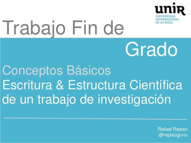 Trabajo Fin de Grado Conceptos Básicos Escritura & Estructura Científica de un trabajo de investigación Rafael Repiso @rep...