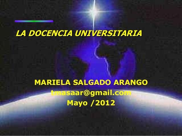 LA DOCENCIA UNIVERSITARIA   MARIELA SALGADO ARANGO      tmasaar@gmail.com         Mayo /2012