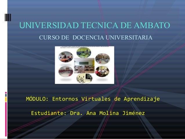 UNIVERSIDAD TECNICA DE AMBATO CURSO DE DOCENCIA UNIVERSITARIA MÓDULO: Entornos Virtuales de Aprendizaje Estudiante: Dra. A...