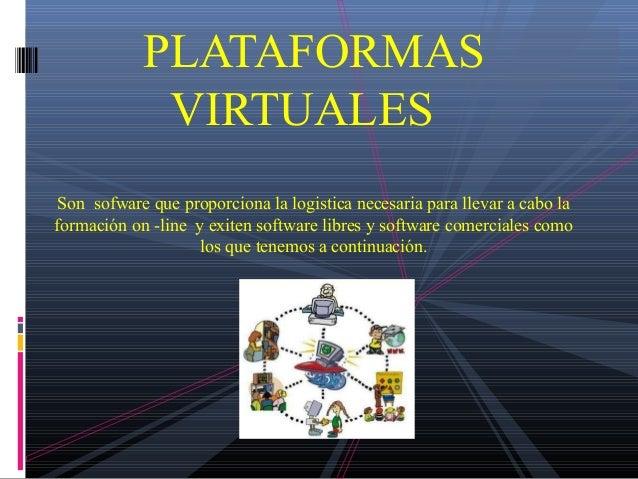 PLATAFORMAS VIRTUALES Son sofware que proporciona la logistica necesaria para llevar a cabo la formación on -line y exiten...