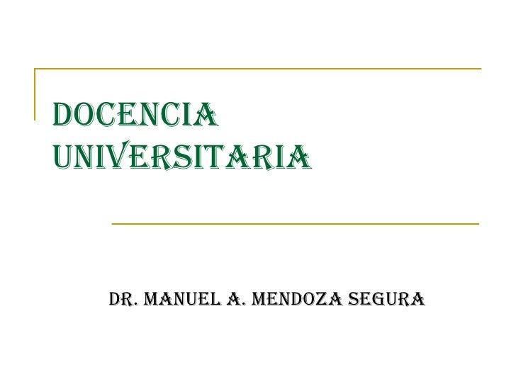 DOCENCIA UNIVERSITARIA DR. MANUEL A. MENDOZA SEGURA