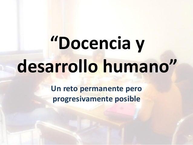"""""""Docencia y desarrollo humano"""" Un reto permanente pero progresivamente posible"""