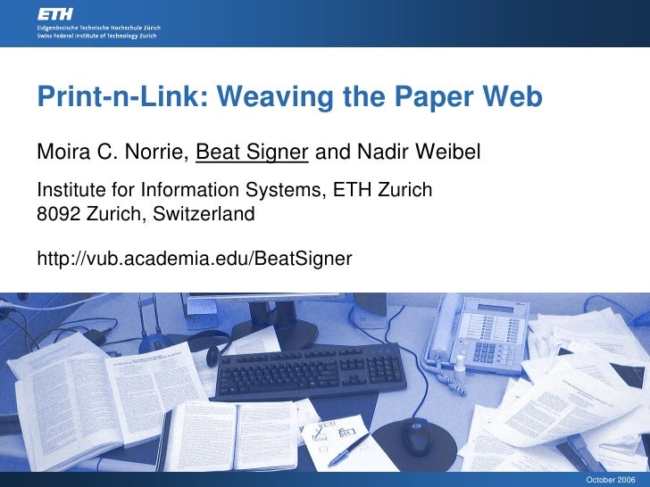 Print-n-Link: Weaving the Paper Web Moira C. Norrie, Beat Signer and Nadir Weibel Institute for Information Systems, ETH Z...