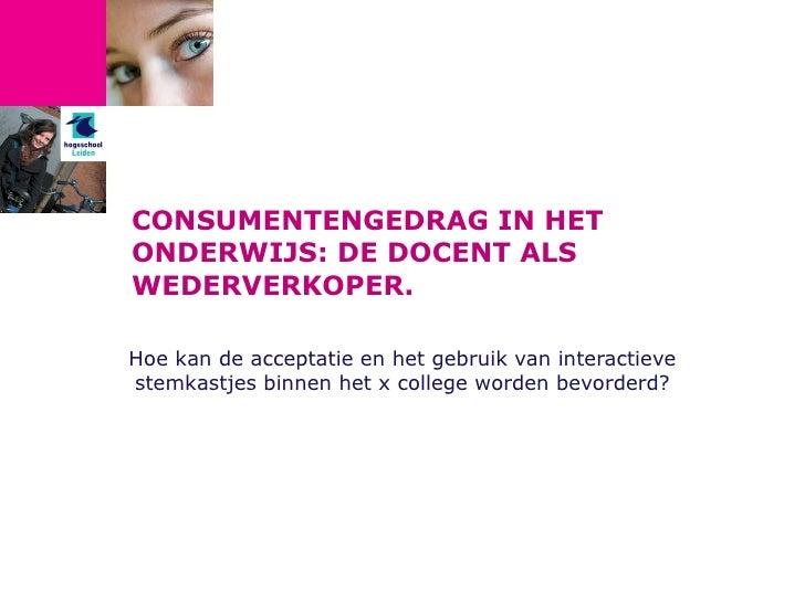 CONSUMENTENGEDRAG IN HET ONDERWIJS: DE DOCENT ALS WEDERVERKOPER. Hoe kan de acceptatie en het gebruik van interactieve ste...