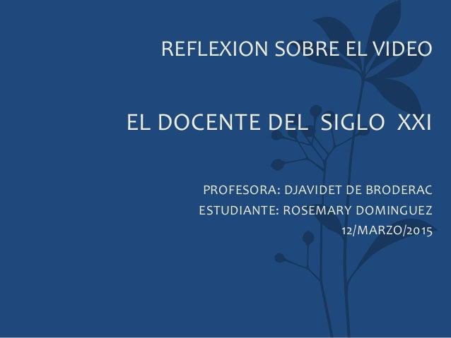 REFLEXION SOBRE EL VIDEO EL DOCENTE DEL SIGLO XXI PROFESORA: DJAVIDET DE BRODERAC ESTUDIANTE: ROSEMARY DOMINGUEZ 12/MARZO/...