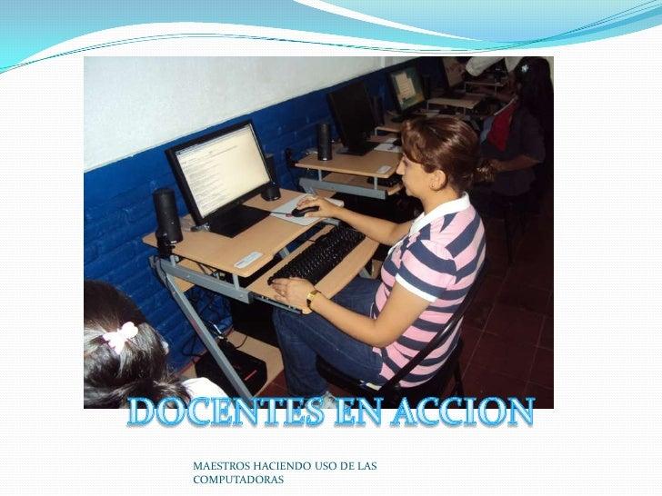MAESTROS HACIENDO USO DE LAS COMPUTADORAS<br />DOCENTES EN ACCION<br />