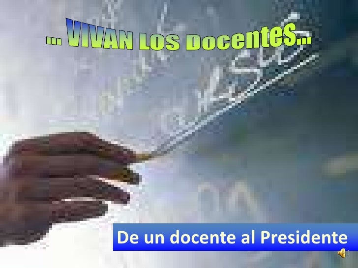 ... VIVAN LOS Docentes...<br />De un docente al Presidente<br />