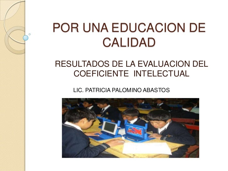 POR UNA EDUCACION DE      CALIDADRESULTADOS DE LA EVALUACION DEL   COEFICIENTE INTELECTUAL   LIC. PATRICIA PALOMINO ABASTOS