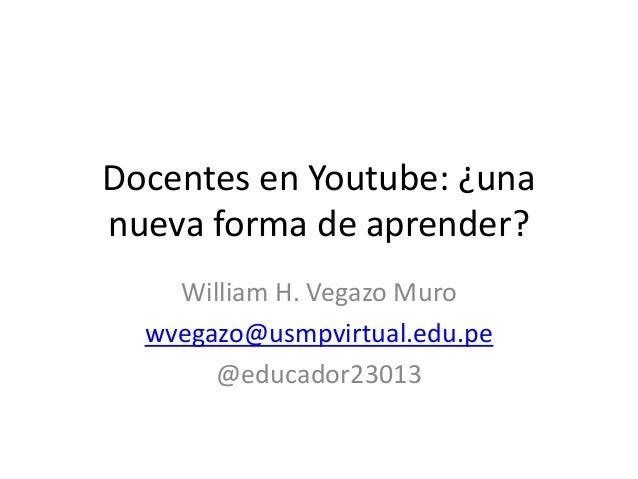 Docentes en Youtube: ¿una nueva forma de aprender? William H. Vegazo Muro wvegazo@usmpvirtual.edu.pe @educador23013