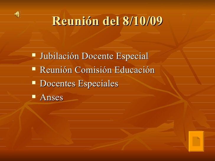 Reunión del 8/10/09 <ul><li>Jubilación Docente Especial </li></ul><ul><li>Reunión Comisión Educación </li></ul><ul><li>Doc...