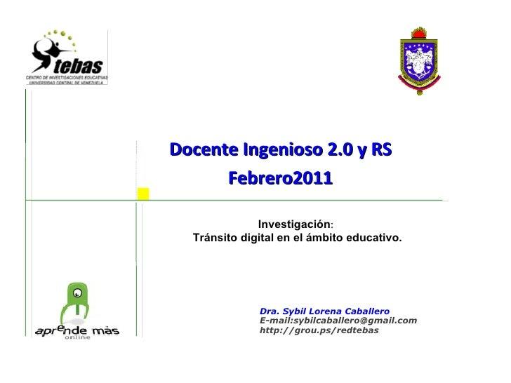 Docente Ingenioso 2.0 y RS Febrero2011    Investigación :  Tránsito digital en el ámbito educativo. Dra. Sybil Lorena Ca...