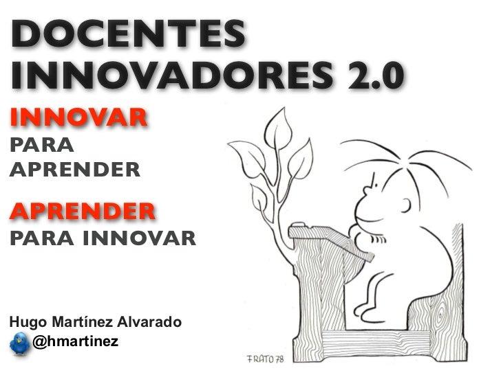 DOCENTESINNOVADORES 2.0INNOVARPARAAPRENDERAPRENDERPARA INNOVARHugo Martínez Alvarado  @hmartinez