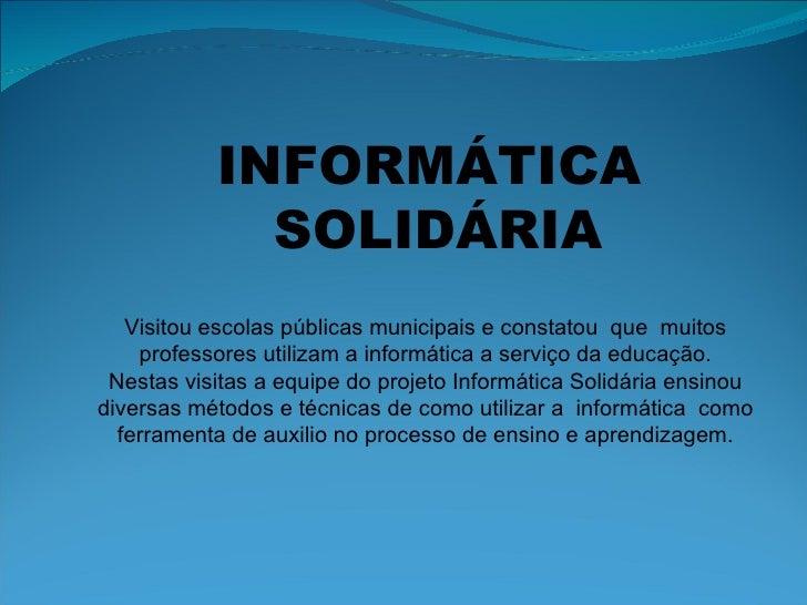 INFORMÁTICA  SOLIDÁRIA Visitou escolas públicas municipais e constatou  que  muitos professores utilizam a informática a s...