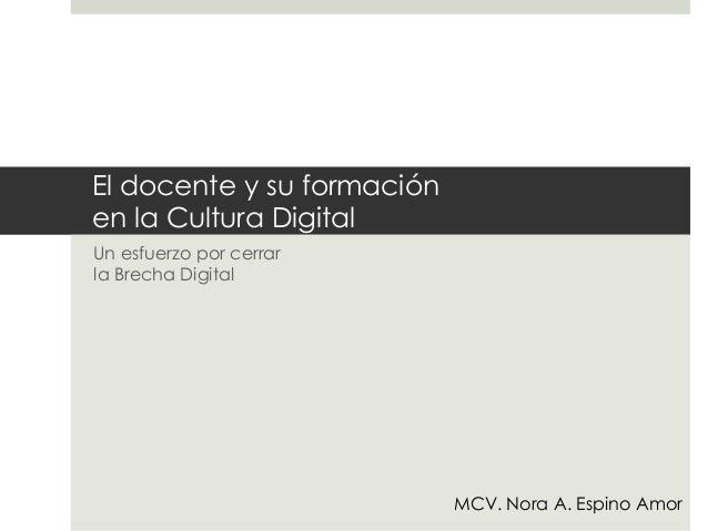 El docente y su formaciónen la Cultura DigitalUn esfuerzo por cerrarla Brecha Digital                            MCV. Nora...