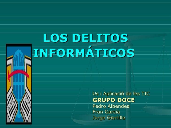 LOS DELITOS INFORMÁTICOS   Us i Aplicació de les TIC GRUPO DOCE Pedro Albendea Fran García  Jorge Gentille