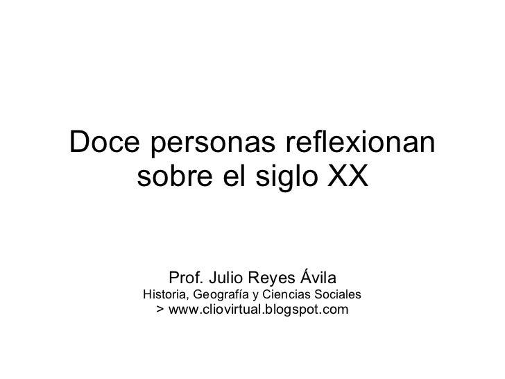Doce personas reflexionan sobre el siglo XX Prof. Julio Reyes Ávila Historia, Geografía y Ciencias Sociales > www.cliovirt...