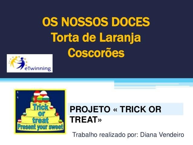 OS NOSSOS DOCES Torta de Laranja Coscorões Trabalho realizado por: Diana Vendeiro PROJETO « TRICK OR TREAT»